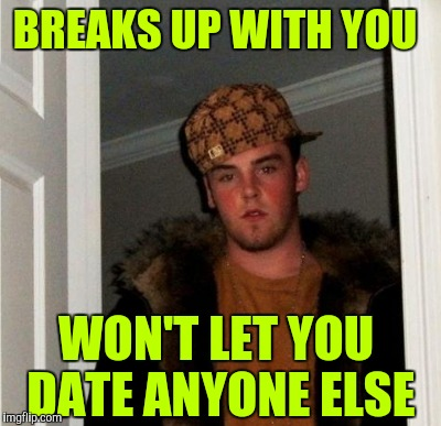 Scumbag boyfriend | BREAKS UP WITH YOU WON'T LET YOU DATE ANYONE ELSE | image tagged in scumbag steve,scumbag | made w/ Imgflip meme maker