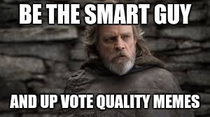 Luke | BE THE SMART GUY AND UP VOTE QUALITY MEMES | image tagged in luke | made w/ Imgflip meme maker