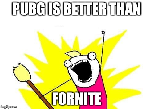 X All The Y Meme | PUBG IS BETTER THAN FORNITE | image tagged in memes,x all the y | made w/ Imgflip meme maker
