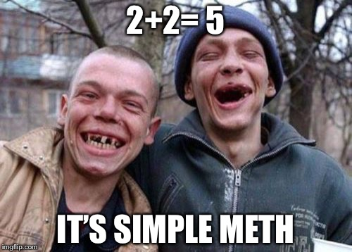 Ugly Twins Meme | 2+2= 5 IT'S SIMPLE METH | image tagged in memes,ugly twins | made w/ Imgflip meme maker