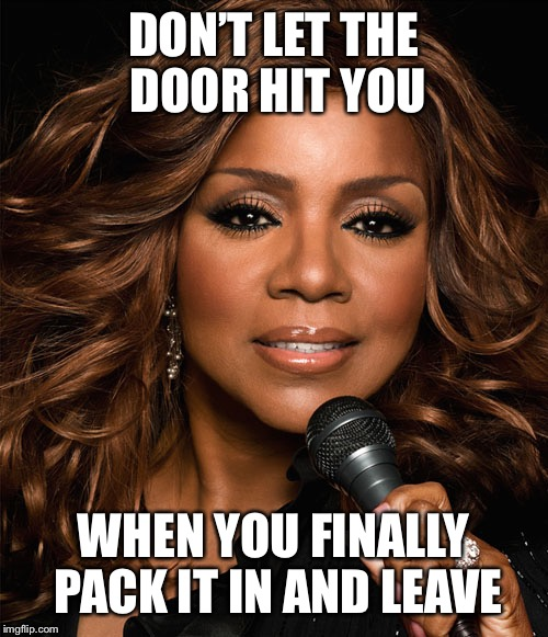 Gloria Gaynor | DON'T LET THE DOOR HIT YOU WHEN YOU FINALLY PACK IT IN AND LEAVE | image tagged in gloria gaynor | made w/ Imgflip meme maker
