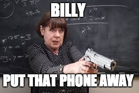 BILLY PUT THAT PHONE AWAY | image tagged in funny,guns | made w/ Imgflip meme maker