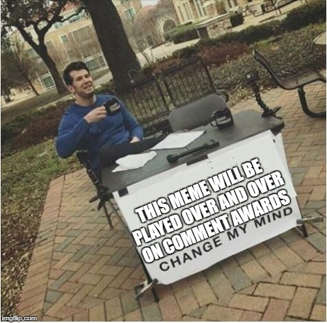 THIS MEME WILL BE PLAYED OVER AND OVER ON COMMENT AWARDS | image tagged in change my mind | made w/ Imgflip meme maker