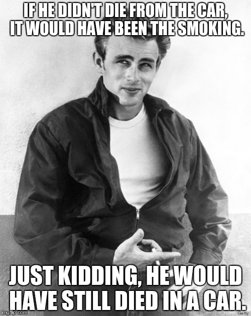 No saving James from that one.  | IF HE DIDN'T DIE FROM THE CAR, IT WOULD HAVE BEEN THE SMOKING. JUST KIDDING, HE WOULD HAVE STILL DIED IN A CAR. | image tagged in james dean,memes,car crash,smoking | made w/ Imgflip meme maker