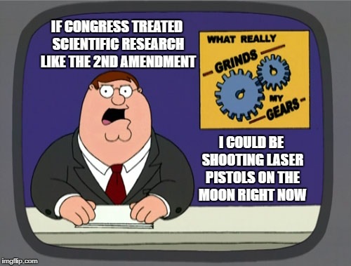 Peter Griffin News Meme | IF CONGRESS TREATED SCIENTIFIC RESEARCH LIKE THE 2ND AMENDMENT I COULD BE SHOOTING LASER PISTOLS ON THE MOON RIGHT NOW | image tagged in memes,peter griffin news | made w/ Imgflip meme maker