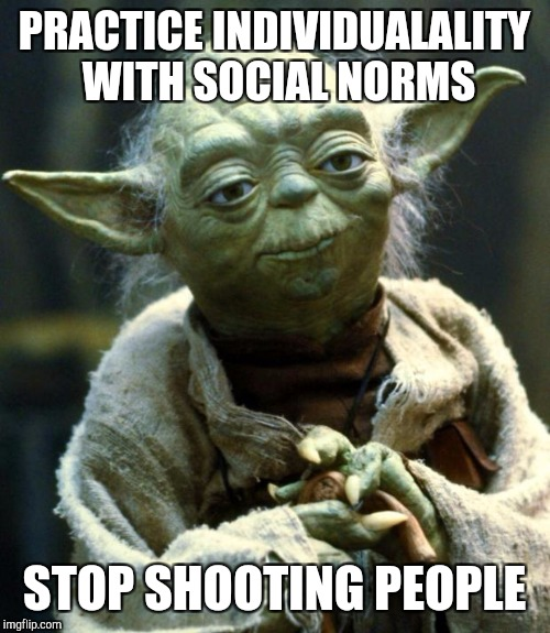 Star Wars Yoda Meme | PRACTICE INDIVIDUALALITY WITH SOCIAL NORMS STOP SHOOTING PEOPLE | image tagged in memes,star wars yoda,advice,school shooting,gun control,gun rights | made w/ Imgflip meme maker