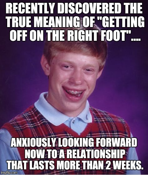 "Where does he get off?.... | RECENTLY DISCOVERED THE TRUE MEANING OF ""GETTING OFF ON THE RIGHT FOOT"".... ANXIOUSLY LOOKING FORWARD NOW TO A RELATIONSHIP THAT LASTS MORE  