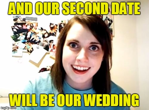 AND OUR SECOND DATE WILL BE OUR WEDDING | made w/ Imgflip meme maker