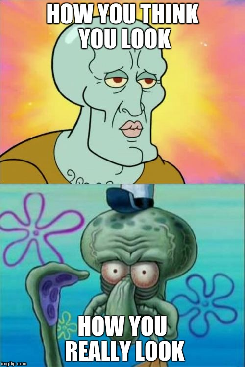 Squidward Meme | HOW YOU THINK YOU LOOK HOW YOU REALLY LOOK | image tagged in memes,squidward | made w/ Imgflip meme maker
