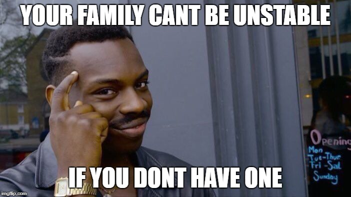 Roll Safe Think About It Meme | YOUR FAMILY CANT BE UNSTABLE IF YOU DONT HAVE ONE | image tagged in memes,roll safe think about it | made w/ Imgflip meme maker