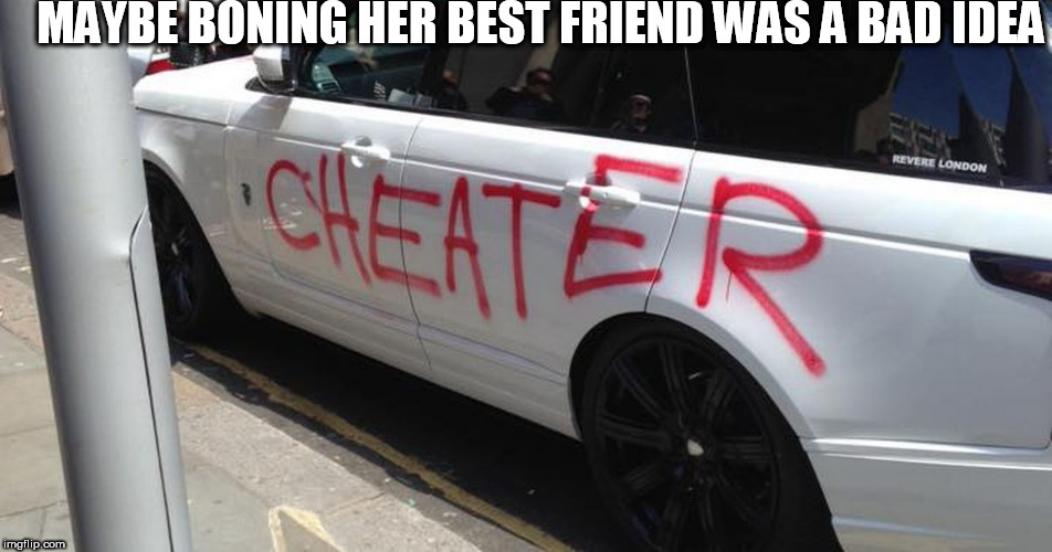 that ended bad | MAYBE BONING HER BEST FRIEND WAS A BAD IDEA | image tagged in cheating husband,paint car,idea,bad | made w/ Imgflip meme maker