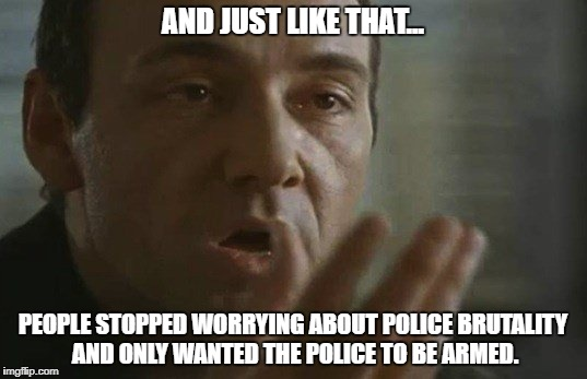 Kaizer Soze - Guns | AND JUST LIKE THAT... PEOPLE STOPPED WORRYING ABOUT POLICE BRUTALITY AND ONLY WANTED THE POLICE TO BE ARMED. | image tagged in kaizer,soze,guns,police,brutality | made w/ Imgflip meme maker