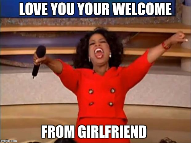 Oprah You Get A Meme | LOVE YOU YOUR WELCOME FROM GIRLFRIEND | image tagged in memes,oprah you get a | made w/ Imgflip meme maker