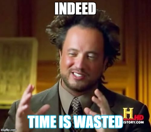 Ancient Aliens Meme | INDEED TIME IS WASTED | image tagged in memes,ancient aliens | made w/ Imgflip meme maker