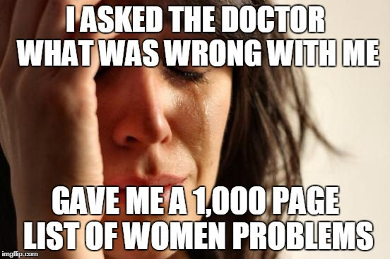 Women...am i right guys? | I ASKED THE DOCTOR WHAT WAS WRONG WITH ME GAVE ME A 1,000 PAGE LIST OF WOMEN PROBLEMS | image tagged in memes,first world problems | made w/ Imgflip meme maker