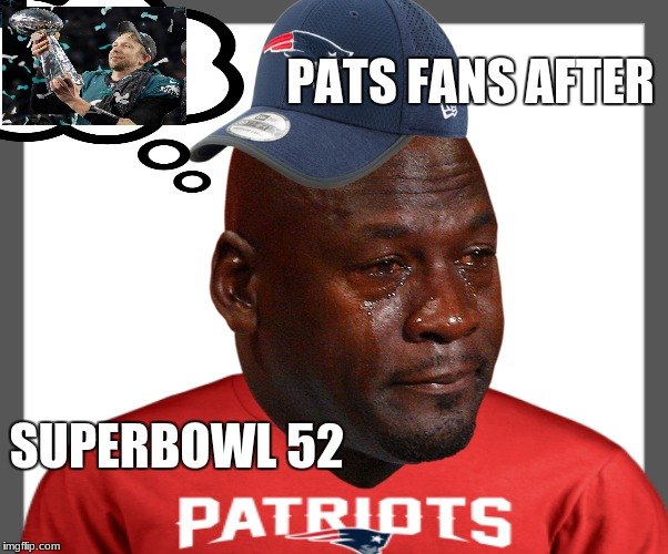 Pats fans after Superbowl 52  | PATS FANS AFTER SUPERBOWL 52 | image tagged in patriots,goat,tom brady,pats fans,sadness,crying jordan | made w/ Imgflip meme maker