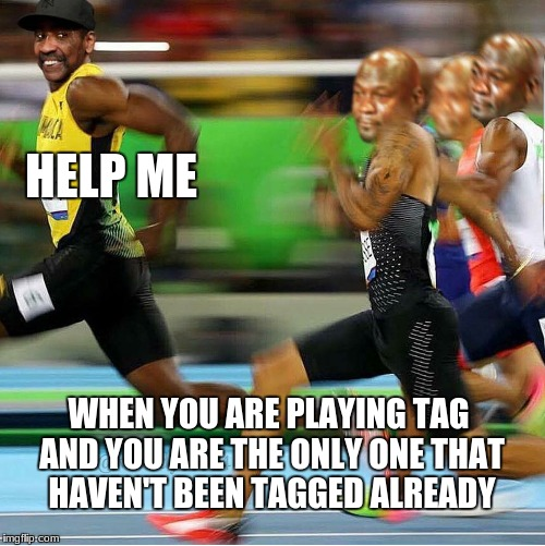 RUN | HELP ME WHEN YOU ARE PLAYING TAG AND YOU ARE THE ONLY ONE THAT HAVEN'T BEEN TAGGED ALREADY | image tagged in memes,usain bolt running | made w/ Imgflip meme maker