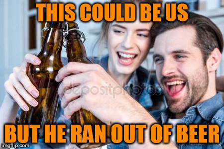THIS COULD BE US BUT HE RAN OUT OF BEER | made w/ Imgflip meme maker