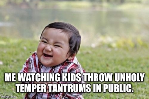 Evil Toddler Meme | ME WATCHING KIDS THROW UNHOLY TEMPER TANTRUMS IN PUBLIC. | image tagged in memes,evil toddler | made w/ Imgflip meme maker