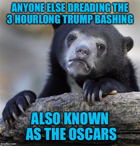 I'm beginning to see a theme whenever I'm watching anything with Hollywood actors  | ANYONE ELSE DREADING THE 3 HOURLONG TRUMP BASHING ALSO KNOWN AS THE OSCARS | image tagged in memes,the oscars,disrespect,president trump | made w/ Imgflip meme maker