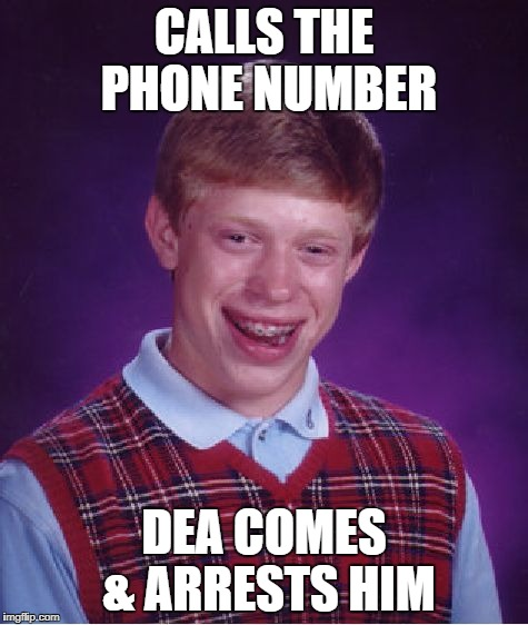 Bad Luck Brian Meme | CALLS THE PHONE NUMBER DEA COMES & ARRESTS HIM | image tagged in memes,bad luck brian | made w/ Imgflip meme maker