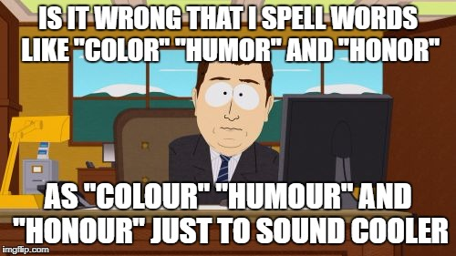 "Aaaaand Its Gone Meme | IS IT WRONG THAT I SPELL WORDS LIKE ""COLOR"" ""HUMOR"" AND ""HONOR"" AS ""COLOUR"" ""HUMOUR"" AND ""HONOUR"" JUST TO SOUND COOLER 