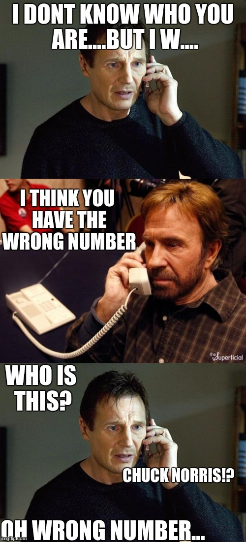 Ooops wrong number. | I DONT KNOW WHO YOU ARE....BUT I W.... I THINK YOU HAVE THE WRONG NUMBER WHO IS THIS? CHUCK NORRIS!? OH WRONG NUMBER... | image tagged in chuck norris,vs,liam neeson,no contest | made w/ Imgflip meme maker