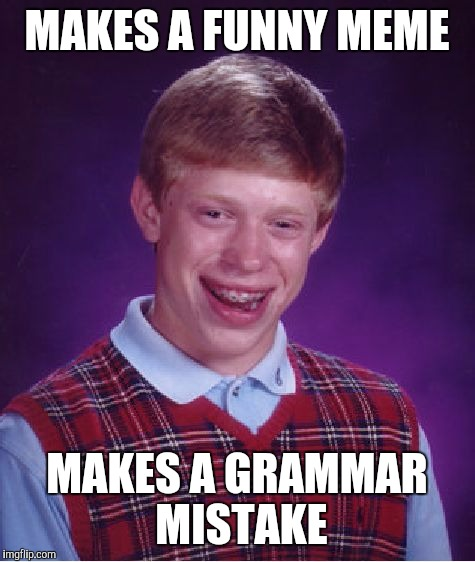 Bad Luck Brian Meme | MAKES A FUNNY MEME MAKES A GRAMMAR MISTAKE | image tagged in memes,bad luck brian | made w/ Imgflip meme maker