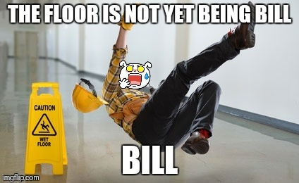 THE FLOOR IS NOT YET BEING BILL BILL | made w/ Imgflip meme maker