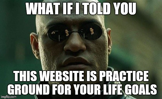 WHAT IF I TOLD YOU THIS WEBSITE IS PRACTICE GROUND FOR YOUR LIFE GOALS | made w/ Imgflip meme maker