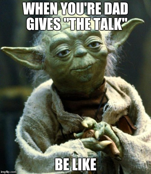 "Star Wars Yoda Meme | WHEN YOU'RE DAD GIVES ""THE TALK"" BE LIKE 