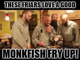 THESE FRIARS LOVE A GOOD MONKFISH FRY UP! | made w/ Imgflip meme maker