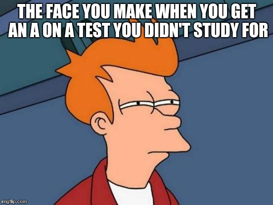 Futurama Fry Meme | THE FACE YOU MAKE WHEN YOU GET AN A ON A TEST YOU DIDN'T STUDY FOR | image tagged in memes,futurama fry | made w/ Imgflip meme maker