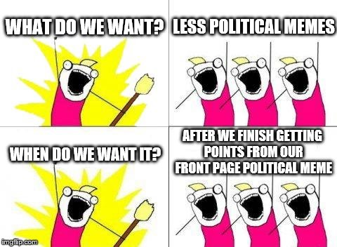 This is not a political meme | WHAT DO WE WANT? LESS POLITICAL MEMES WHEN DO WE WANT IT? AFTER WE FINISH GETTING POINTS FROM OUR FRONT PAGE POLITICAL MEME | image tagged in memes,what do we want,front page,political meme | made w/ Imgflip meme maker