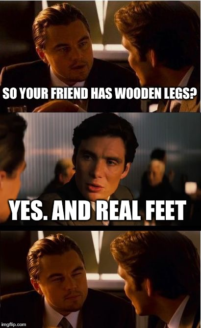 Inception Meme | SO YOUR FRIEND HAS WOODEN LEGS? YES. AND REAL FEET | image tagged in memes,inception | made w/ Imgflip meme maker