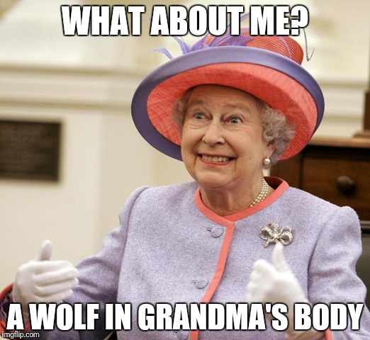 Queen e lizard beth | WHAT ABOUT ME? A WOLF IN GRANDMA'S BODY | image tagged in queen elizabeth,queen,wolf,politicians,government,illuminati | made w/ Imgflip meme maker