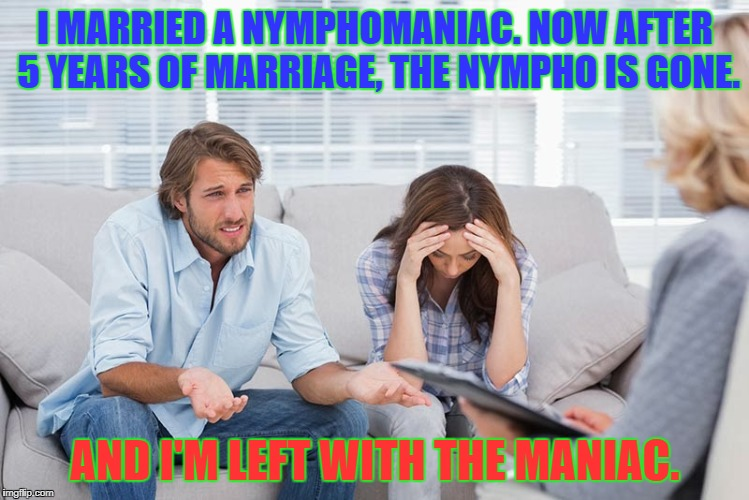 I MARRIED A NYMPHOMANIAC. NOW AFTER 5 YEARS OF MARRIAGE, THE NYMPHO IS GONE. AND I'M LEFT WITH THE MANIAC. | image tagged in couples therapy | made w/ Imgflip meme maker