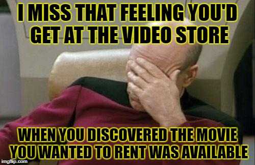 Remember the good ol' days | I MISS THAT FEELING YOU'D GET AT THE VIDEO STORE WHEN YOU DISCOVERED THE MOVIE YOU WANTED TO RENT WAS AVAILABLE | image tagged in memes,captain picard facepalm | made w/ Imgflip meme maker