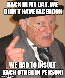 Back In My Day Meme | BACK IN MY DAY, WE DIDN'T HAVE FACEBOOK WE HAD TO INSULT EACH OTHER IN PERSON! | image tagged in memes,back in my day | made w/ Imgflip meme maker