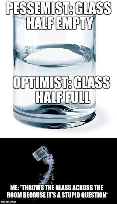 DIS A TRICK QUESTION!! JUST DRINK THE STUPID GLASS OF WATER. | PESSEMIST: GLASS HALF EMPTY OPTIMIST: GLASS HALF FULL ME: *THROWS THE GLASS ACROSS THE ROOM BECAUSE IT'S A STUPID QUESTION* | image tagged in memes,water,funny | made w/ Imgflip meme maker
