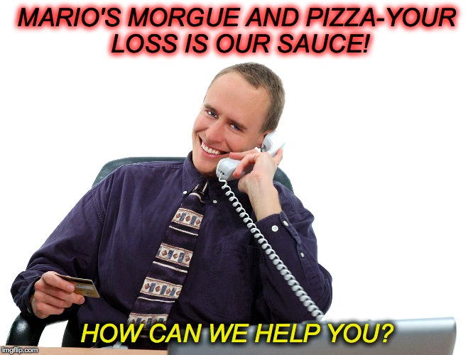 One-Stop Shopping?...ummm, no | MARIO'S MORGUE AND PIZZA-YOUR LOSS IS OUR SAUCE! HOW CAN WE HELP YOU? | image tagged in mario's morgue and pizza | made w/ Imgflip meme maker