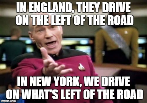 It's March and we've still got 2 feet of snow on the ground here. | IN ENGLAND, THEY DRIVE ON THE LEFT OF THE ROAD IN NEW YORK, WE DRIVE ON WHAT'S LEFT OF THE ROAD | image tagged in memes,picard wtf | made w/ Imgflip meme maker