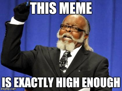 Too Damn High Meme | THIS MEME IS EXACTLY HIGH ENOUGH | image tagged in memes,too damn high | made w/ Imgflip meme maker
