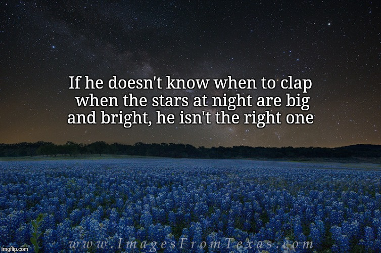 If he doesn't know when to clap when the stars at night are big and bright, he isn't the right one | image tagged in texas,stars | made w/ Imgflip meme maker