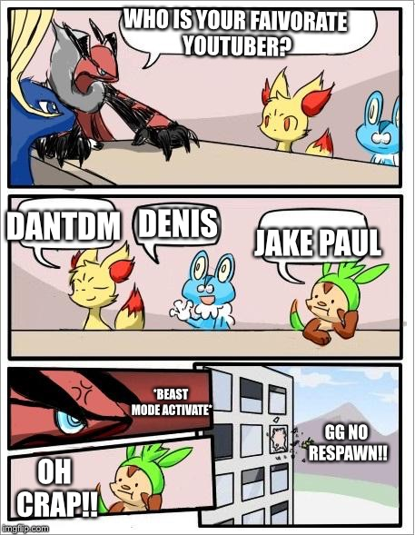 Sorry for my spelling I was making this too quick because I have not made one in a while | WHO IS YOUR FAIVORATE YOUTUBER? *BEAST MODE ACTIVATE* JAKE PAUL DENIS DANTDM OH CRAP!! GG NO RESPAWN!! | image tagged in pokemon board meeting | made w/ Imgflip meme maker