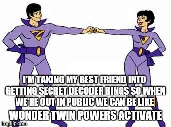 wonder twins | I'M TAKING MY BEST FRIEND INTO GETTING SECRET DECODER RINGS SO WHEN WE'RE OUT IN PUBLIC WE CAN BE LIKE WONDER TWIN POWERS ACTIVATE | image tagged in wonder twins | made w/ Imgflip meme maker