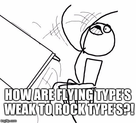 Table Flip Guy Meme | HOW ARE FLYING TYPE'S WEAK TO ROCK TYPE'S?! | image tagged in memes,table flip guy | made w/ Imgflip meme maker