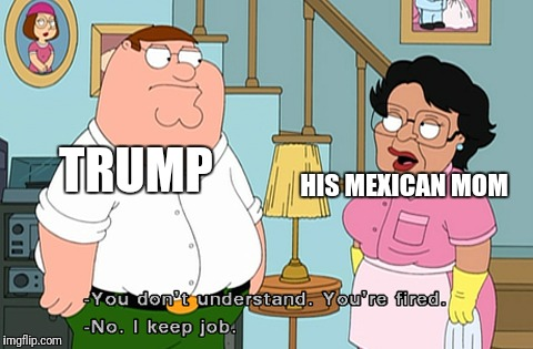 TRUMP HIS MEXICAN MOM | made w/ Imgflip meme maker