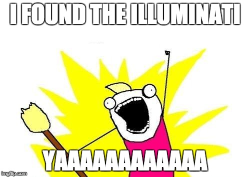X All The Y Meme | I FOUND THE ILLUMINATI YAAAAAAAAAAAA | image tagged in memes,x all the y | made w/ Imgflip meme maker