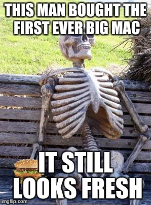 Sadly true skeleton meme | THIS MAN BOUGHT THE FIRST EVER BIG MAC IT STILL LOOKS FRESH | image tagged in memes,waiting skeleton,big mac,mcdonalds | made w/ Imgflip meme maker